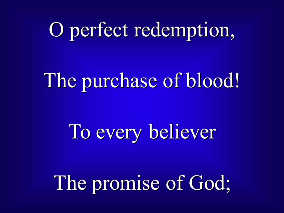 O perfect redemption, The purchase of blood! To every believer The promise of God;