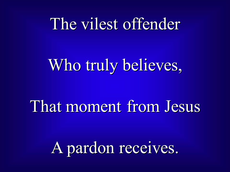 The vilest offender Who truly believes, That moment from Jesus A pardon receives.