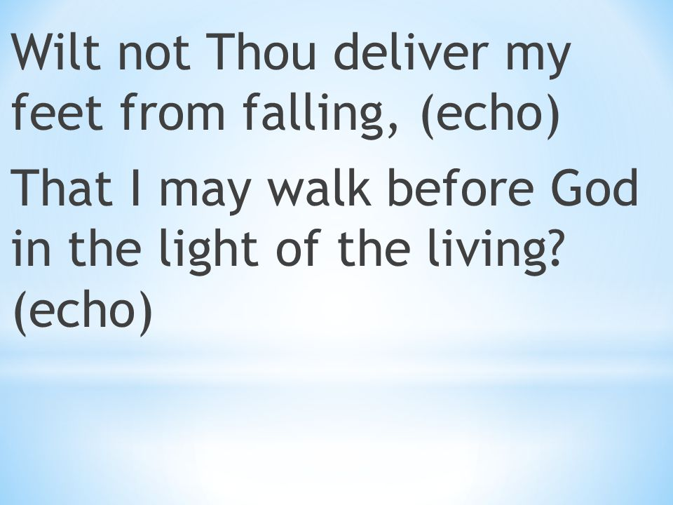Wilt not Thou deliver my feet from falling, (echo) That I may walk before God in the light of the living.