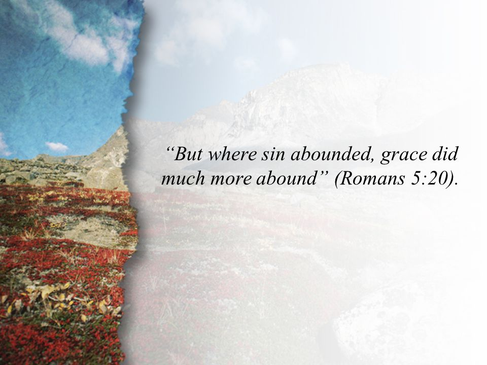 But where sin abounded, grace did much more abound (Romans 5:20).