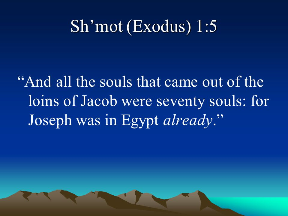 Sh'mot (Exodus) 1:5 And all the souls that came out of the loins of Jacob were seventy souls: for Joseph was in Egypt already.