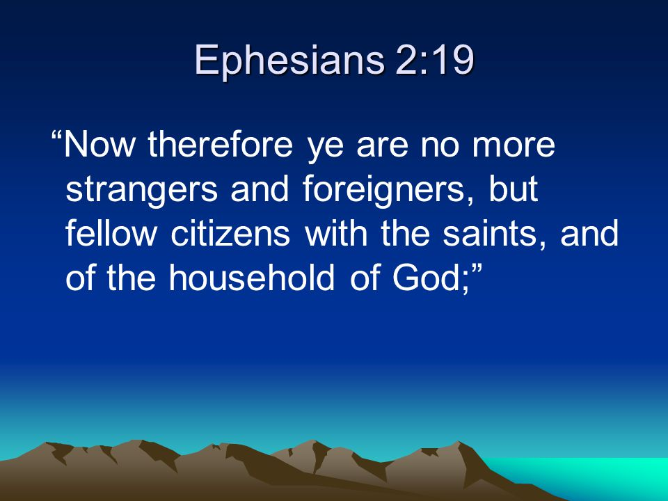 Ephesians 2:19 Now therefore ye are no more strangers and foreigners, but fellow citizens with the saints, and of the household of God;