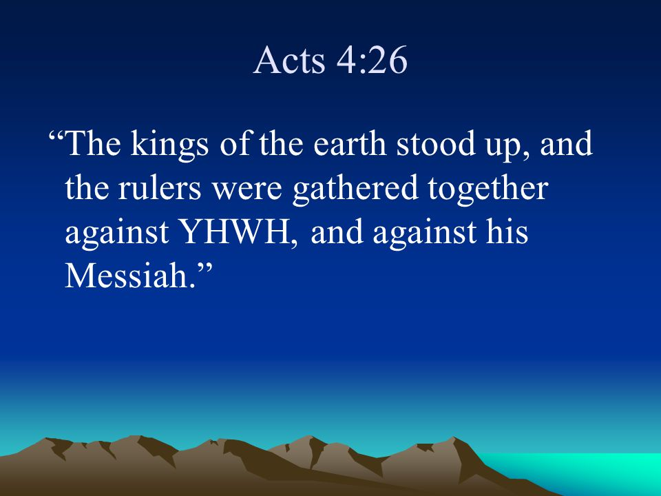 Acts 4:26 The kings of the earth stood up, and the rulers were gathered together against YHWH, and against his Messiah.