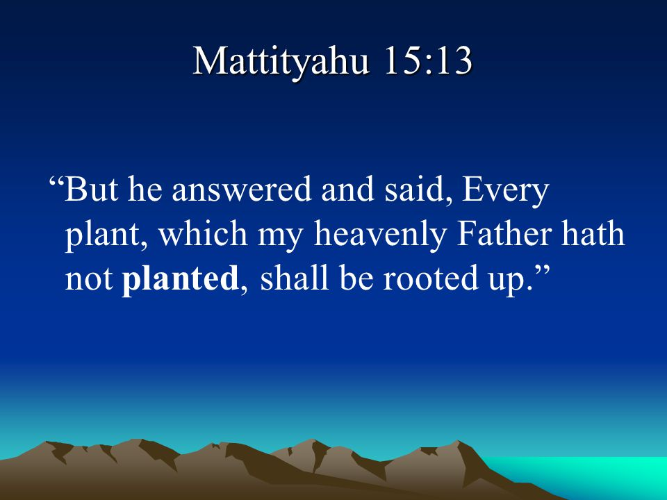 Mattityahu 15:13 But he answered and said, Every plant, which my heavenly Father hath not planted, shall be rooted up.