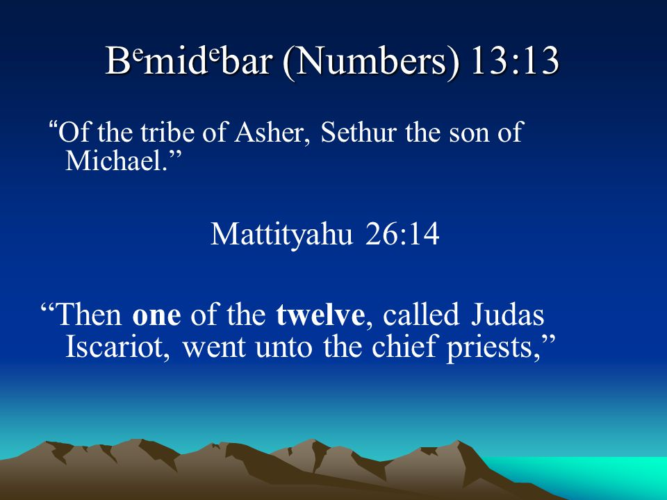 Bemidebar (Numbers) 13:13 Of the tribe of Asher, Sethur the son of Michael. Mattityahu 26:14.