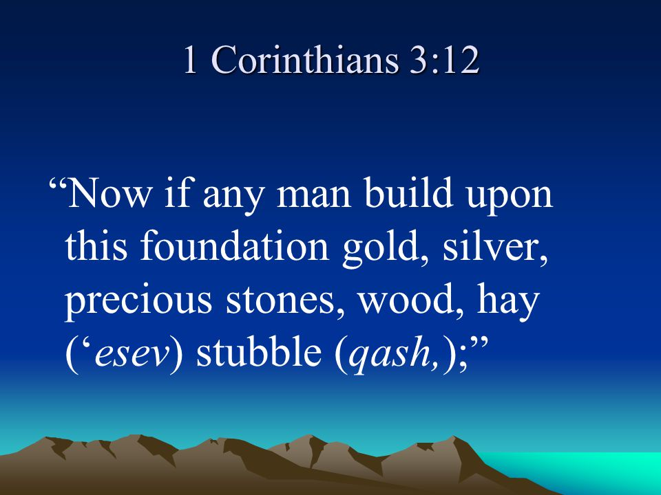 1 Corinthians 3:12 Now if any man build upon this foundation gold, silver, precious stones, wood, hay ('esev) stubble (qash,);