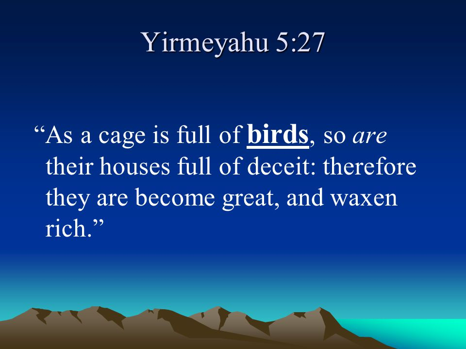 Yirmeyahu 5:27 As a cage is full of birds, so are their houses full of deceit: therefore they are become great, and waxen rich.