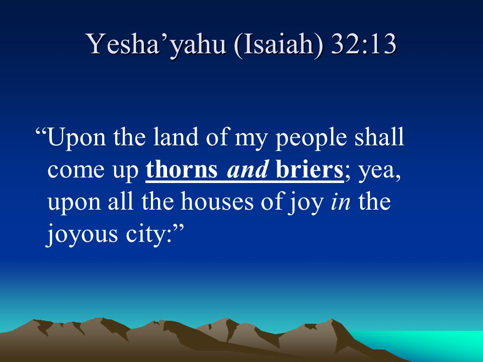 Yesha'yahu (Isaiah) 32:13 Upon the land of my people shall come up thorns and briers; yea, upon all the houses of joy in the joyous city: