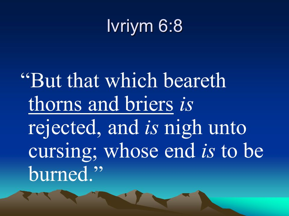 Ivriym 6:8 But that which beareth thorns and briers is rejected, and is nigh unto cursing; whose end is to be burned.