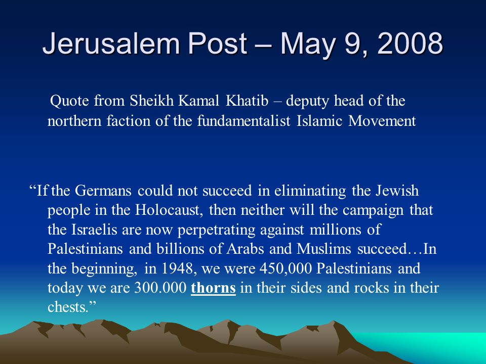 Jerusalem Post – May 9, 2008 Quote from Sheikh Kamal Khatib – deputy head of the northern faction of the fundamentalist Islamic Movement.