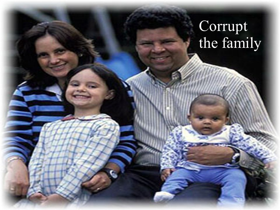 Corrupt the family Redefine a father and mother, redefine what a house is