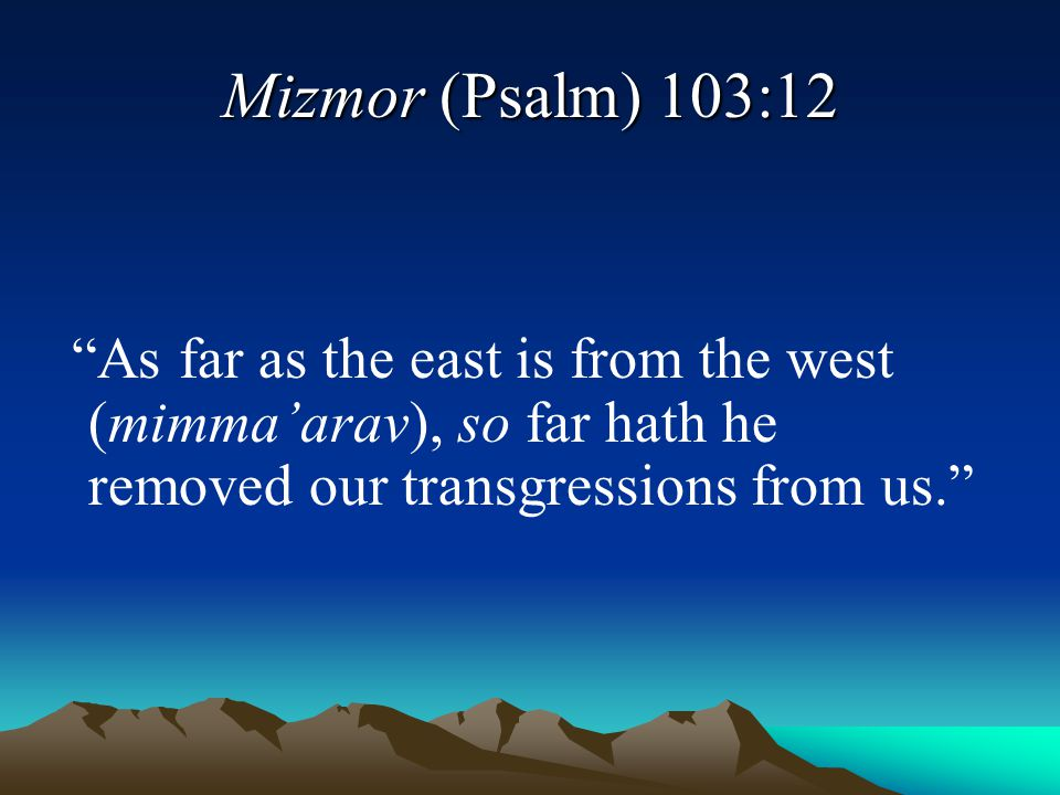 Mizmor (Psalm) 103:12 As far as the east is from the west (mimma'arav), so far hath he removed our transgressions from us.