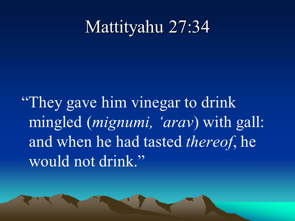 Mattityahu 27:34 They gave him vinegar to drink mingled (mignumi, 'arav) with gall: and when he had tasted thereof, he would not drink.