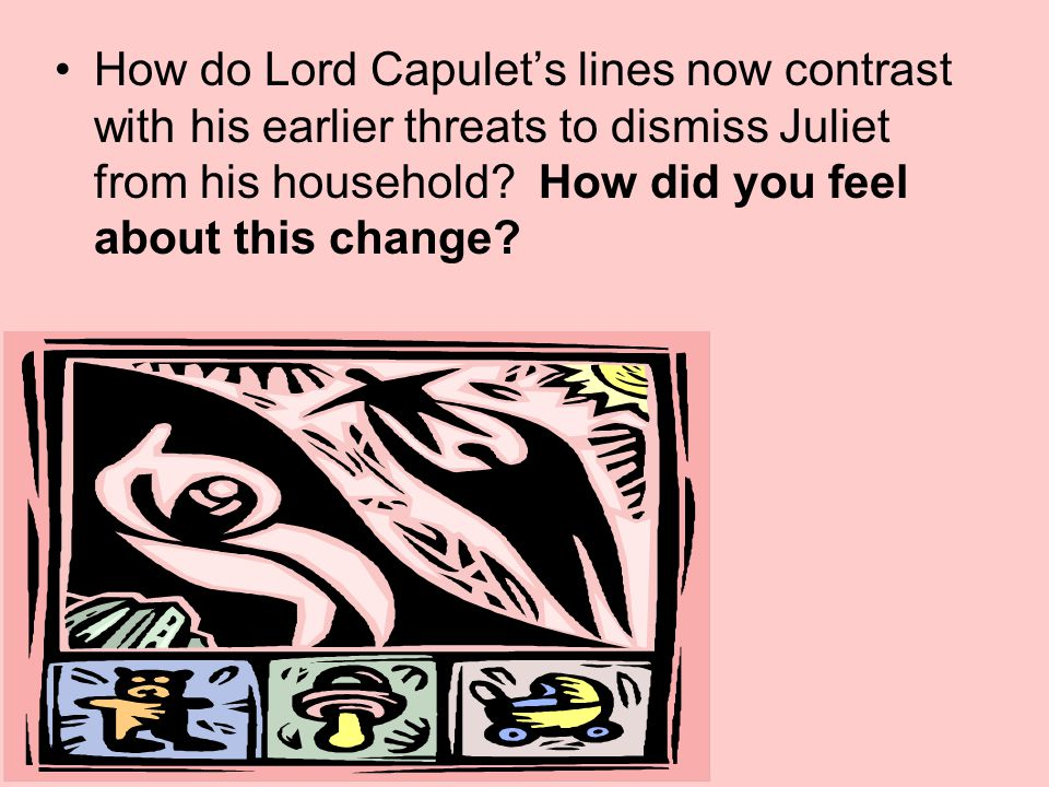 How do Lord Capulet's lines now contrast with his earlier threats to dismiss Juliet from his household.