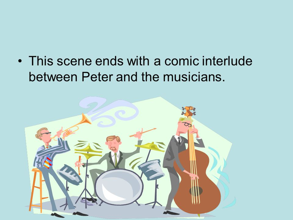 This scene ends with a comic interlude between Peter and the musicians.