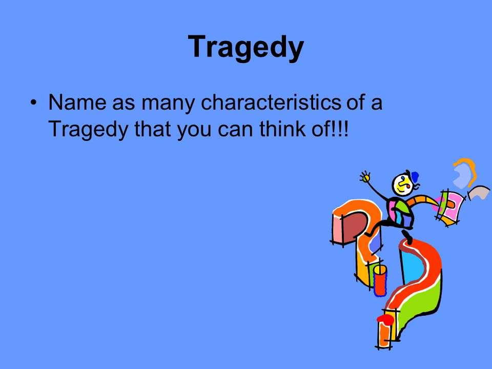 Tragedy Name as many characteristics of a Tragedy that you can think of!!!