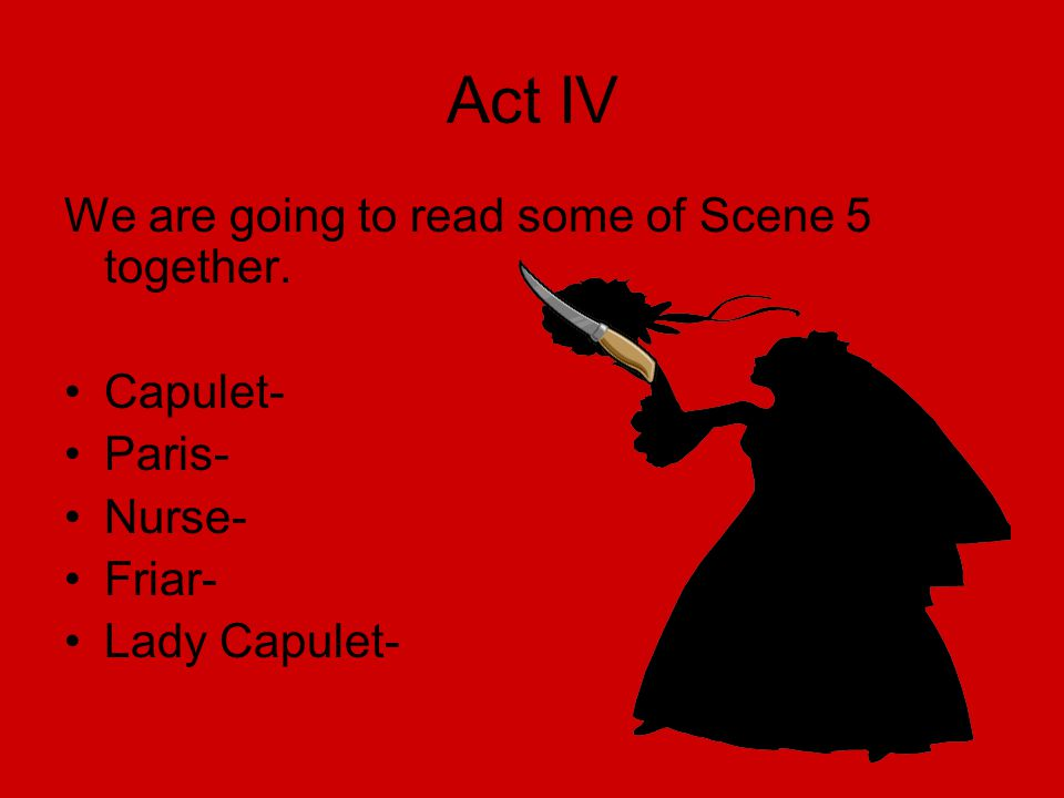 Act IV We are going to read some of Scene 5 together. Capulet- Paris-