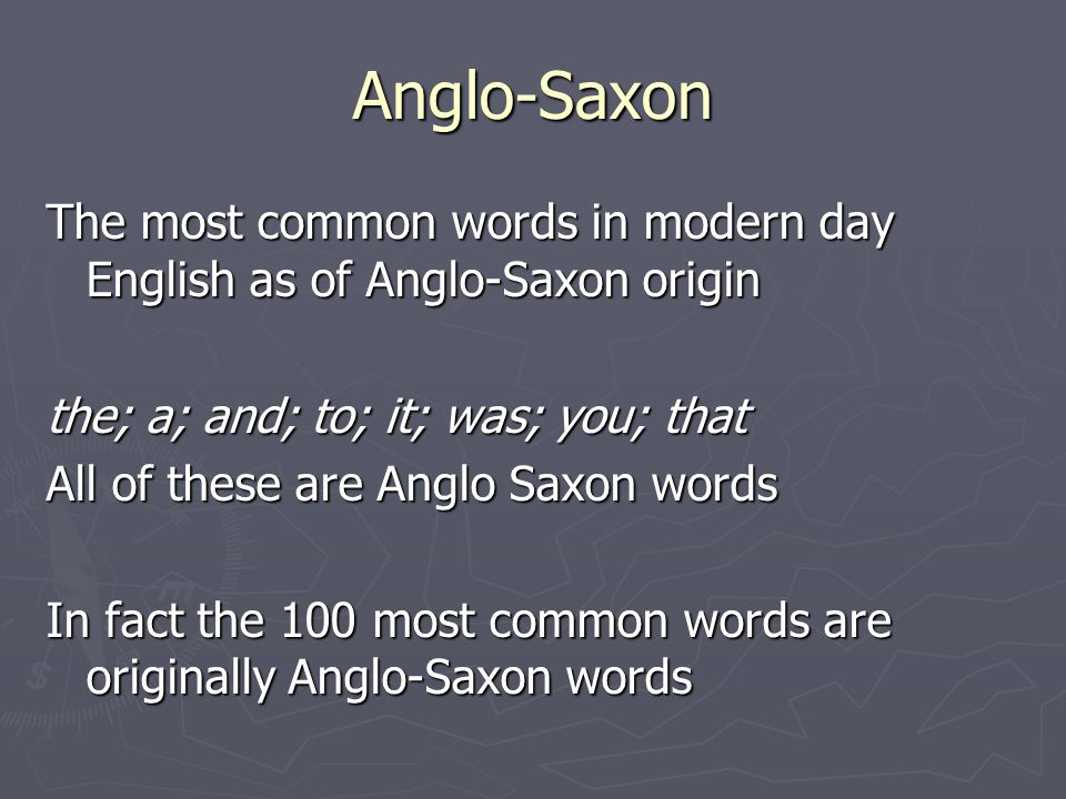 Anglo-Saxon The most common words in modern day English as of Anglo-Saxon origin. the; a; and; to; it; was; you; that.