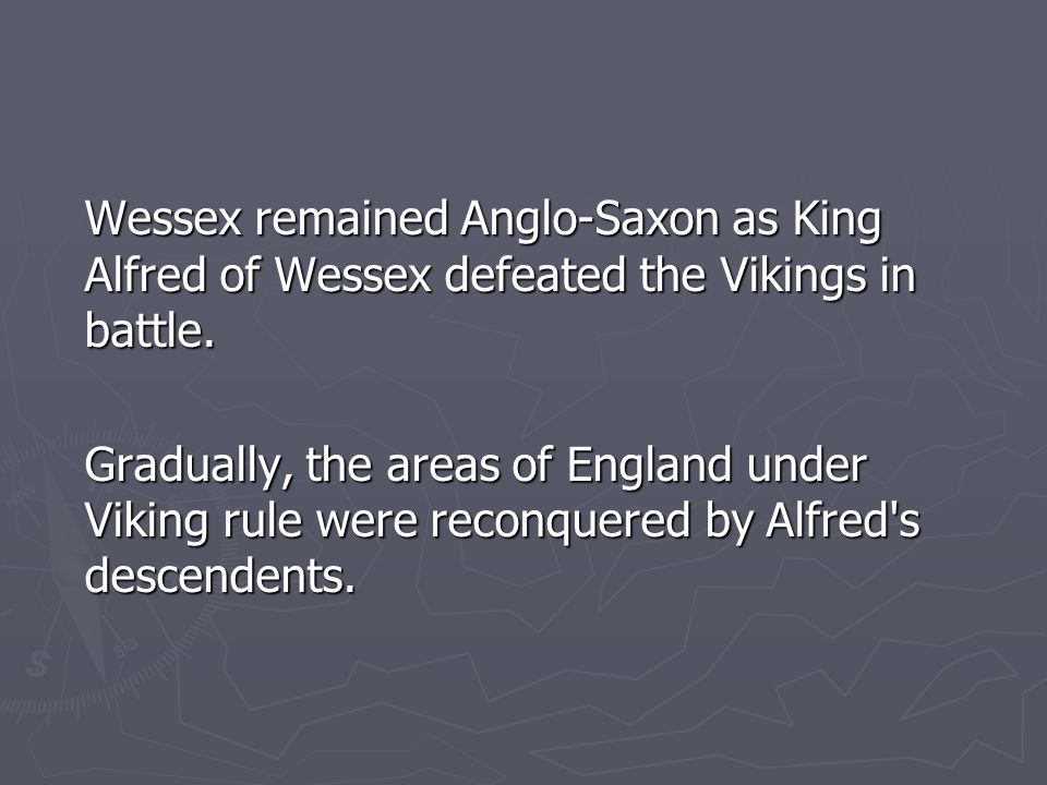 Wessex remained Anglo-Saxon as King Alfred of Wessex defeated the Vikings in battle.