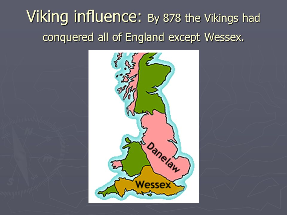 Viking influence: By 878 the Vikings had conquered all of England except Wessex.