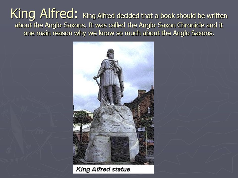 King Alfred: King Alfred decided that a book should be written about the Anglo-Saxons.