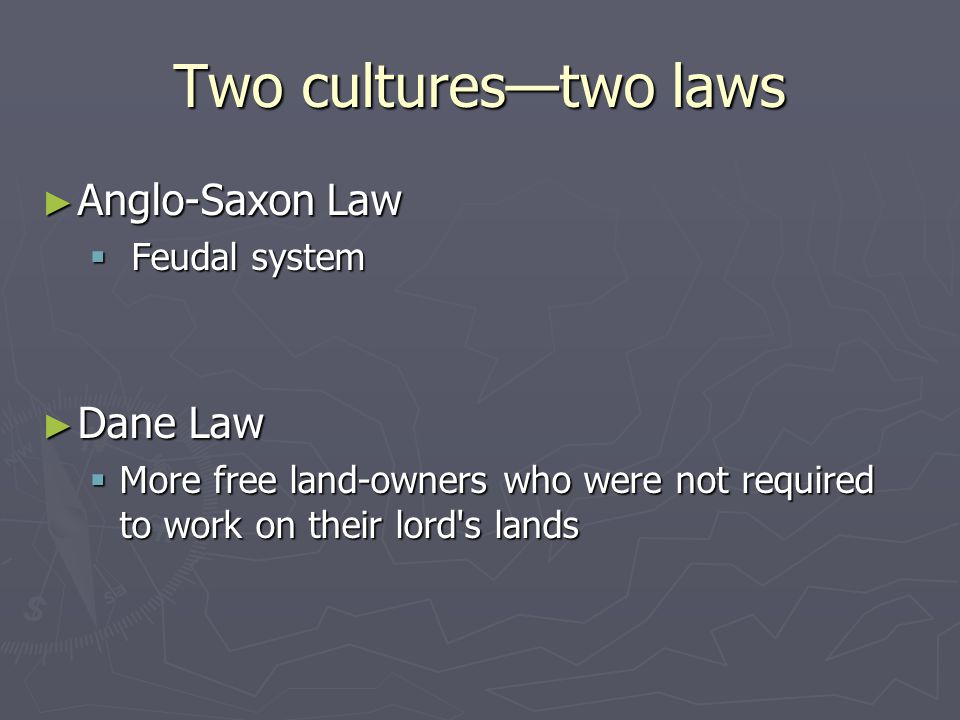 Two cultures—two laws Anglo-Saxon Law Dane Law Feudal system