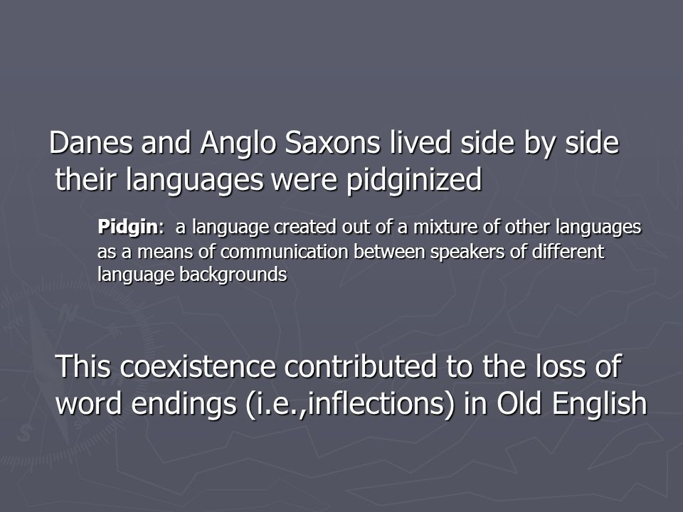 Danes and Anglo Saxons lived side by side their languages were pidginized