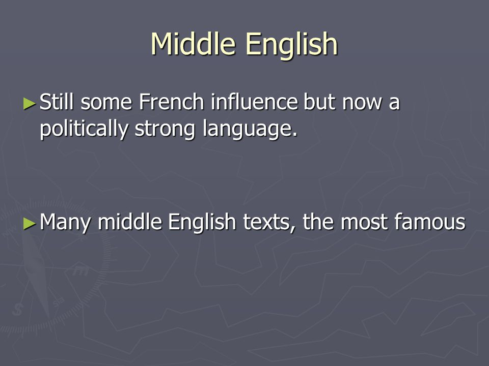 Middle English Still some French influence but now a politically strong language.