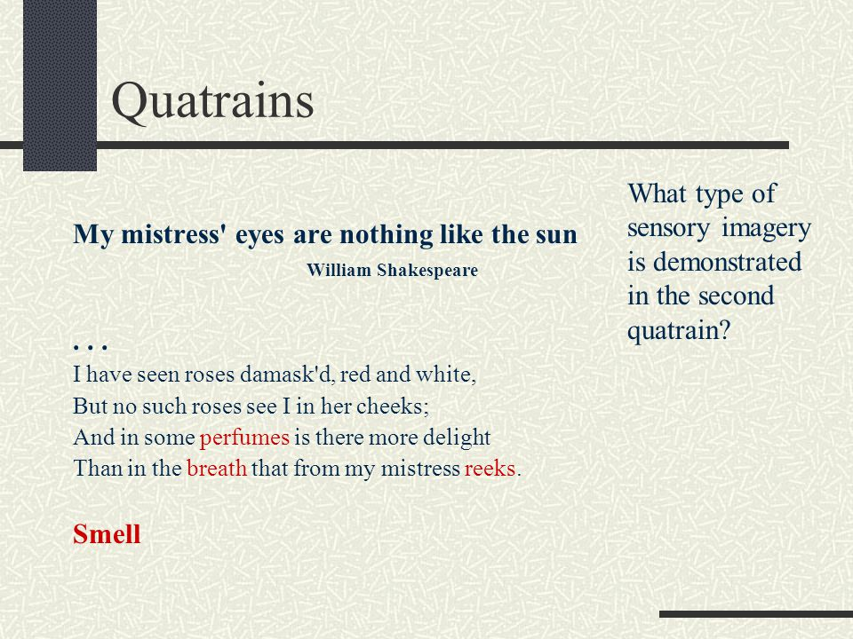 Quatrains What type of sensory imagery is demonstrated in the second quatrain My mistress eyes are nothing like the sun.