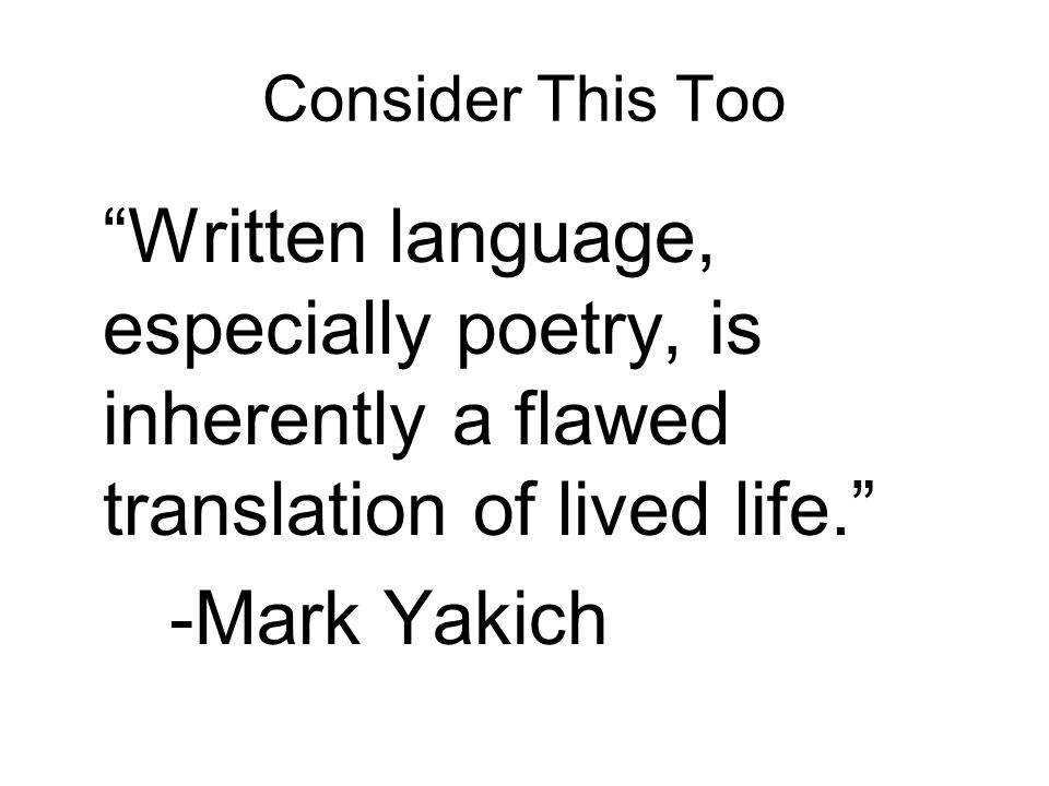 Consider This Too Written language, especially poetry, is inherently a flawed translation of lived life. -Mark Yakich