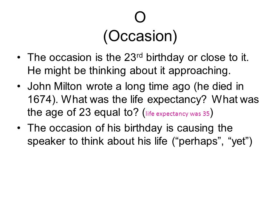 O (Occasion) The occasion is the 23rd birthday or close to it. He might be thinking about it approaching.