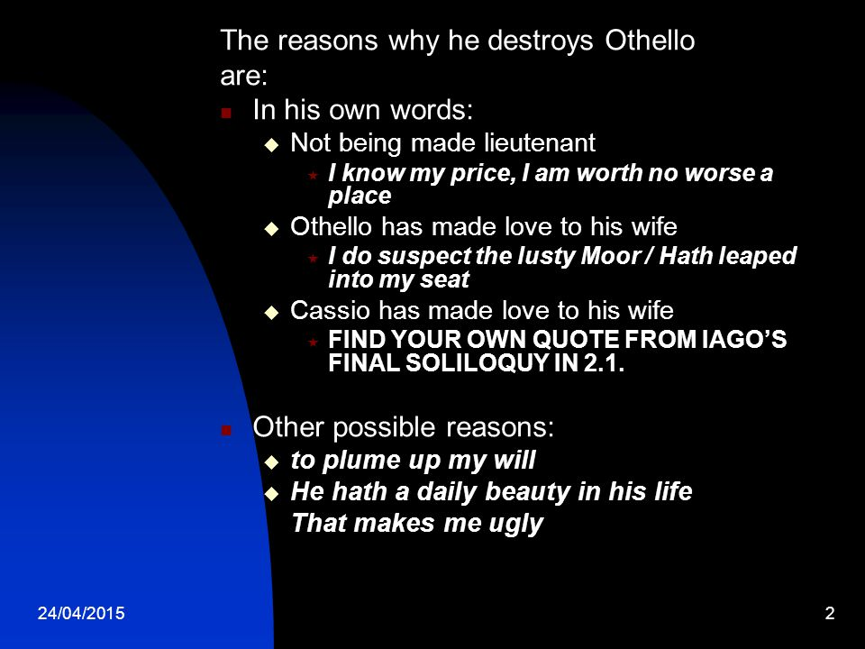 The reasons why he destroys Othello are: In his own words: