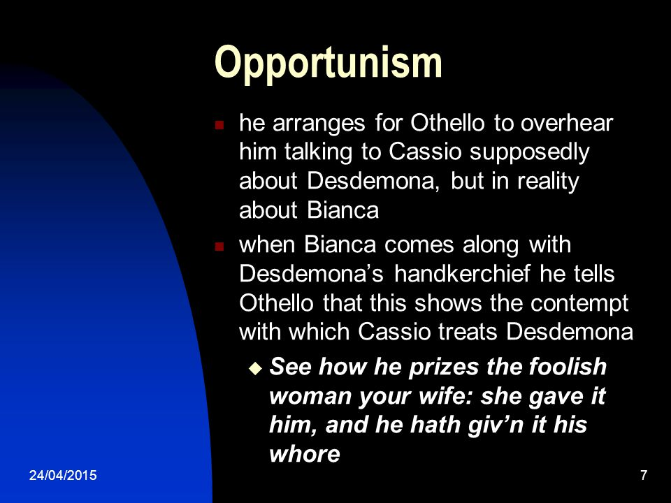 Opportunism he arranges for Othello to overhear him talking to Cassio supposedly about Desdemona, but in reality about Bianca.