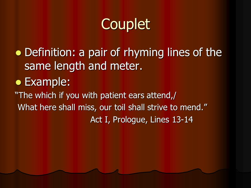 Couplet Definition: a pair of rhyming lines of the same length and meter. Example: The which if you with patient ears attend,/