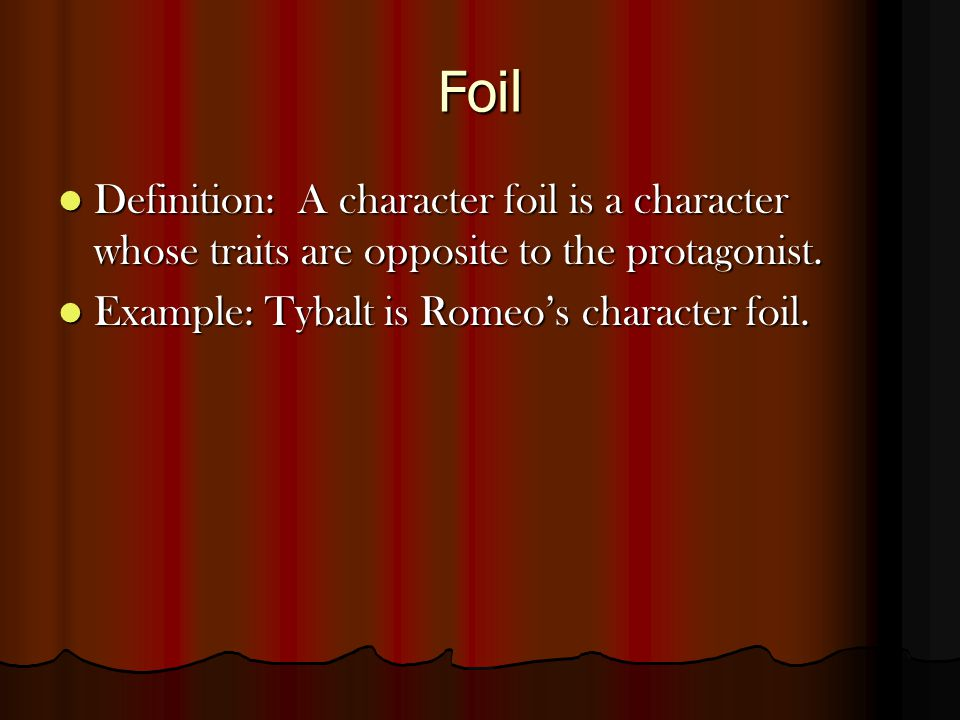 Foil Definition: A character foil is a character whose traits are opposite to the protagonist.
