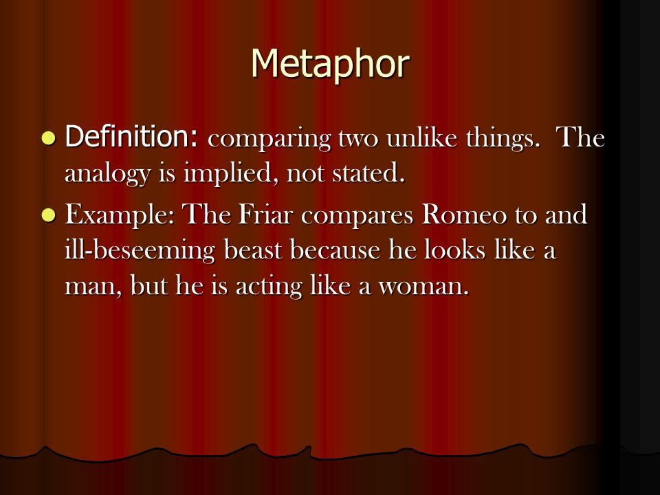 Metaphor Definition: comparing two unlike things. The analogy is implied, not stated.