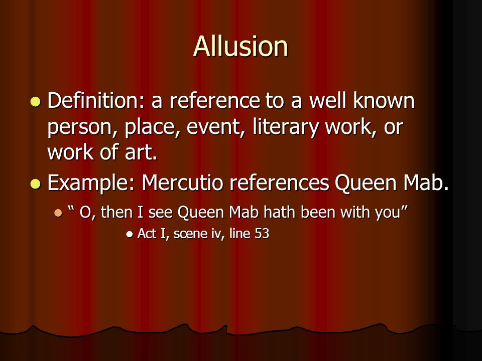 Allusion Definition: a reference to a well known person, place, event, literary work, or work of art.