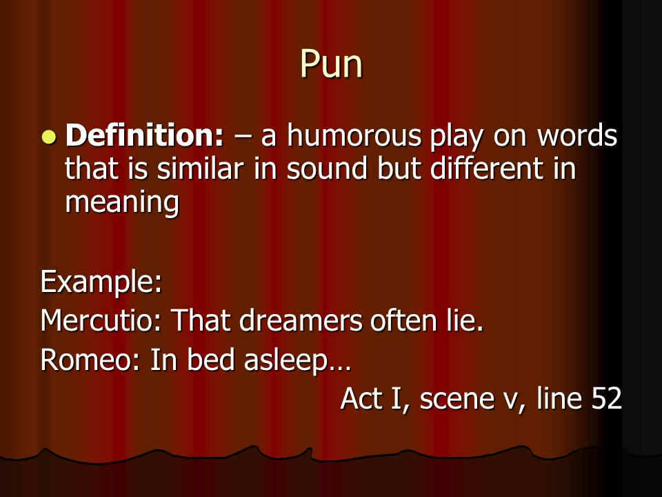 Pun Definition: – a humorous play on words that is similar in sound but different in meaning. Example: