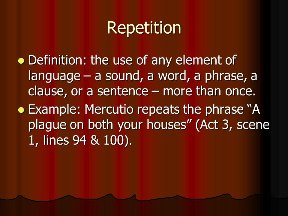 Repetition Definition: the use of any element of language – a sound, a word, a phrase, a clause, or a sentence – more than once.