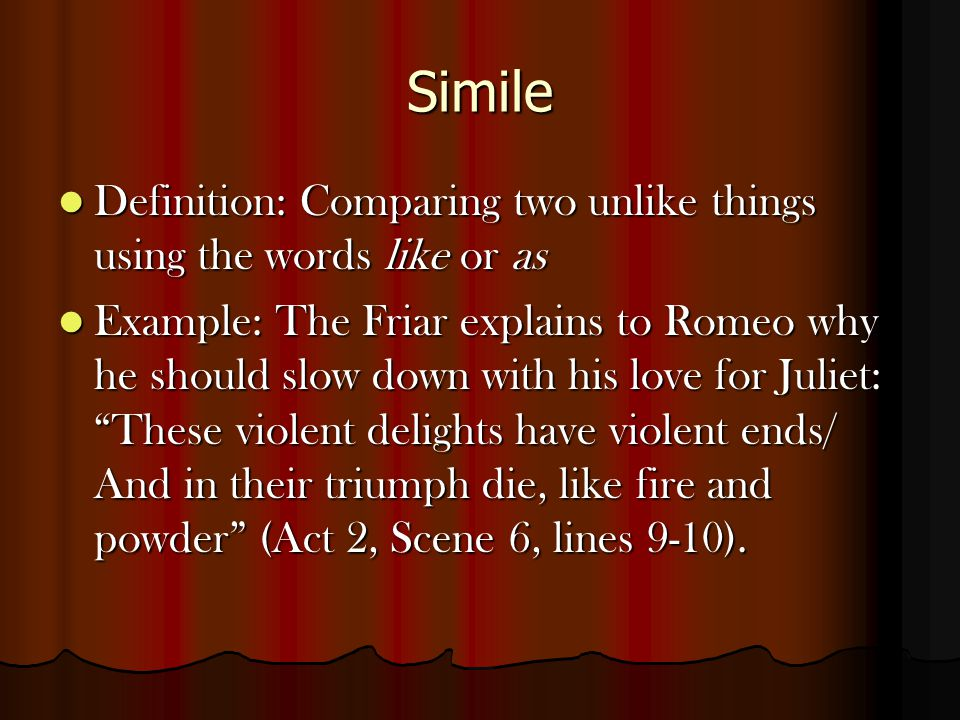 Simile Definition: Comparing two unlike things using the words like or as.