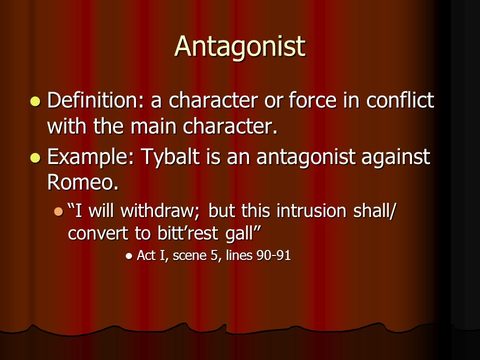 Antagonist Definition: a character or force in conflict with the main character. Example: Tybalt is an antagonist against Romeo.