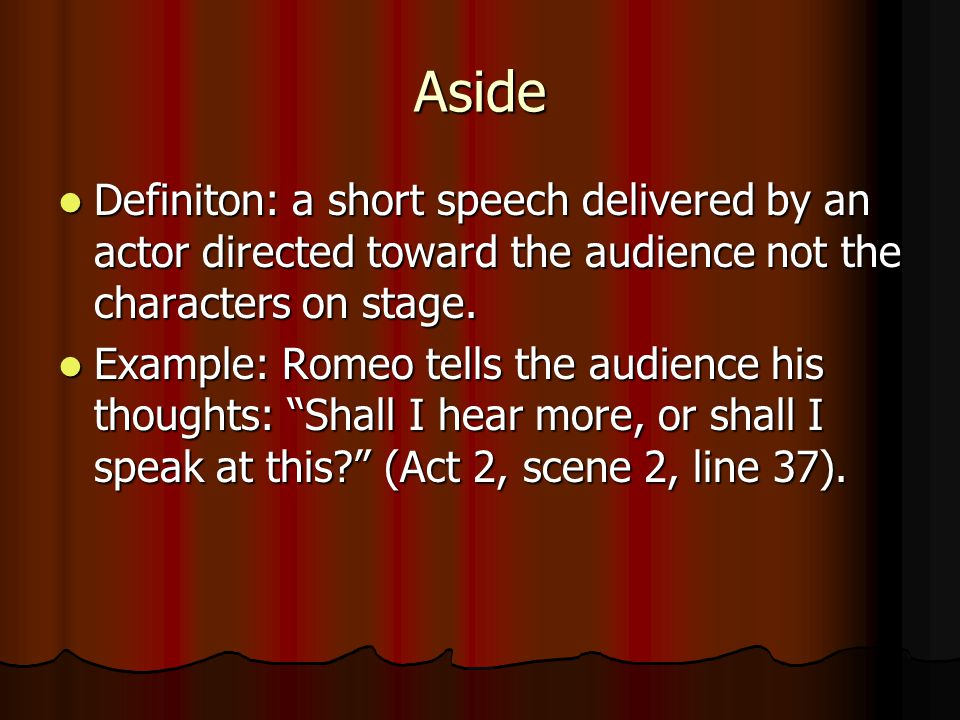Aside Definiton: a short speech delivered by an actor directed toward the audience not the characters on stage.