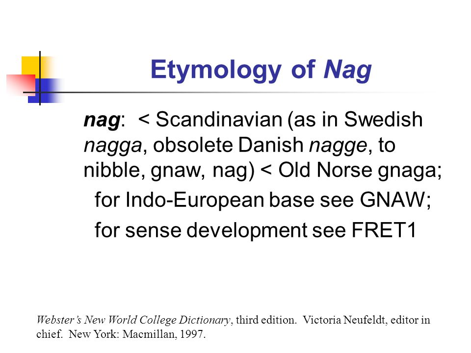 Etymology of Nag nag: < Scandinavian (as in Swedish nagga, obsolete Danish nagge, to nibble, gnaw, nag) < Old Norse gnaga;