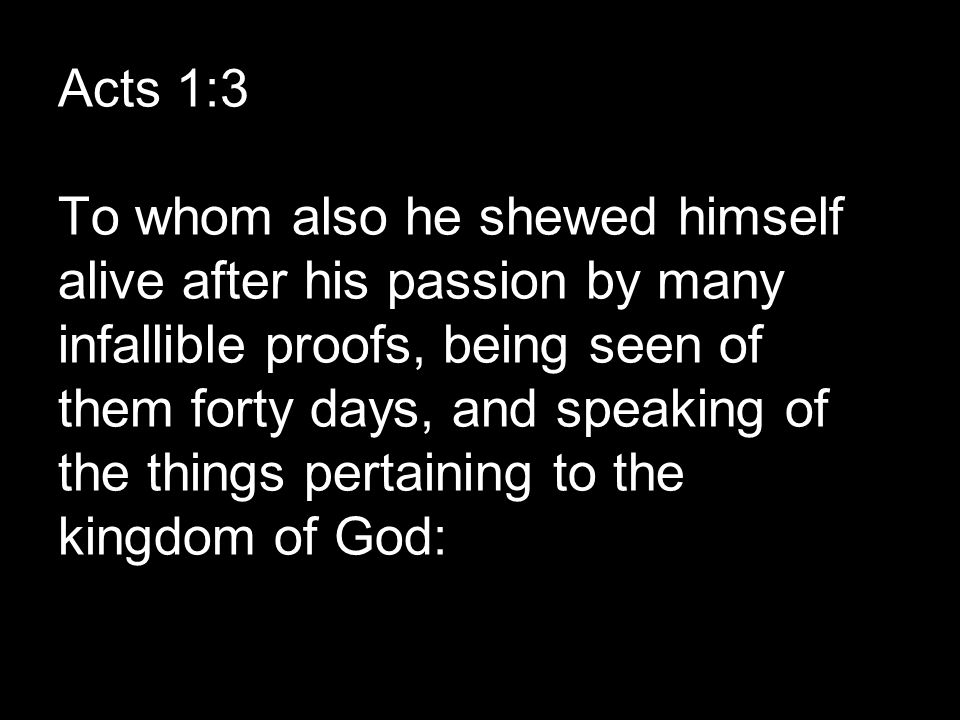 Acts 1:3 To whom also he shewed himself alive after his passion by many infallible proofs, being seen of them forty days, and speaking of the things pertaining to the kingdom of God: