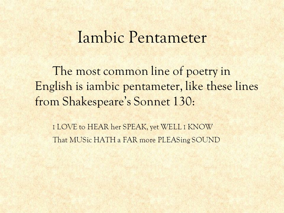 Iambic Pentameter The most common line of poetry in English is iambic pentameter, like these lines from Shakespeare's Sonnet 130: