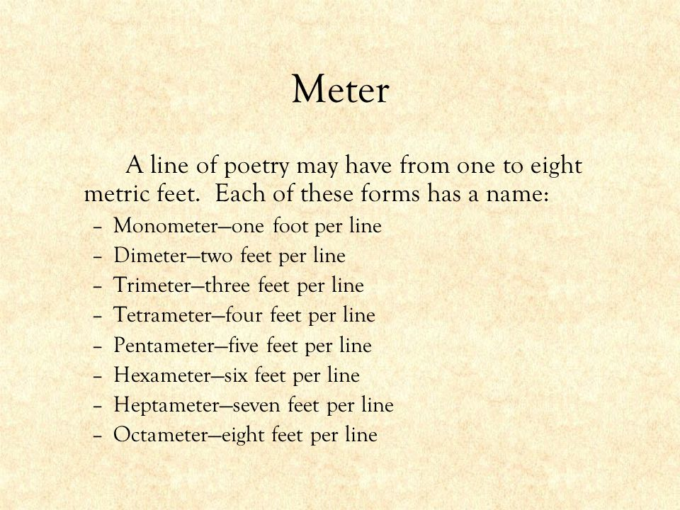 Meter A line of poetry may have from one to eight metric feet. Each of these forms has a name: Monometer—one foot per line.