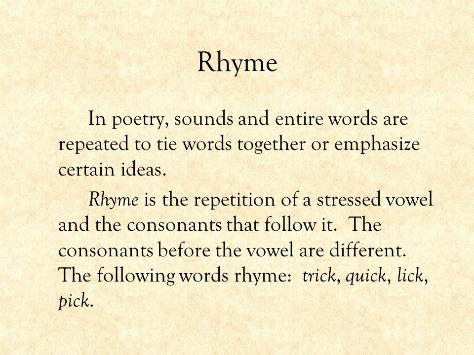 Rhyme In poetry, sounds and entire words are repeated to tie words together or emphasize certain ideas.