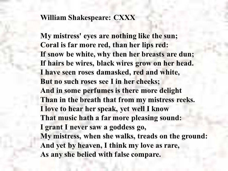 William Shakespeare: CXXX My mistress eyes are nothing like the sun; Coral is far more red, than her lips red: If snow be white, why then her breasts are dun; If hairs be wires, black wires grow on her head. I have seen roses damasked, red and white, But no such roses see I in her cheeks; And in some perfumes is there more delight