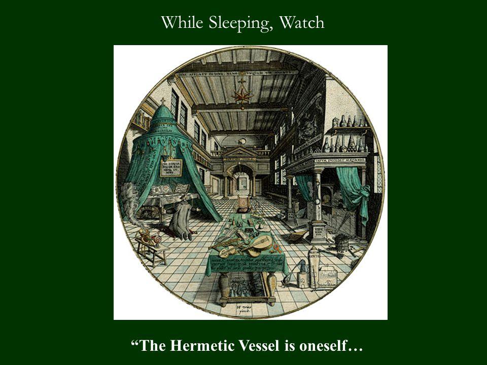 While Sleeping, Watch The Hermetic Vessel is oneself…
