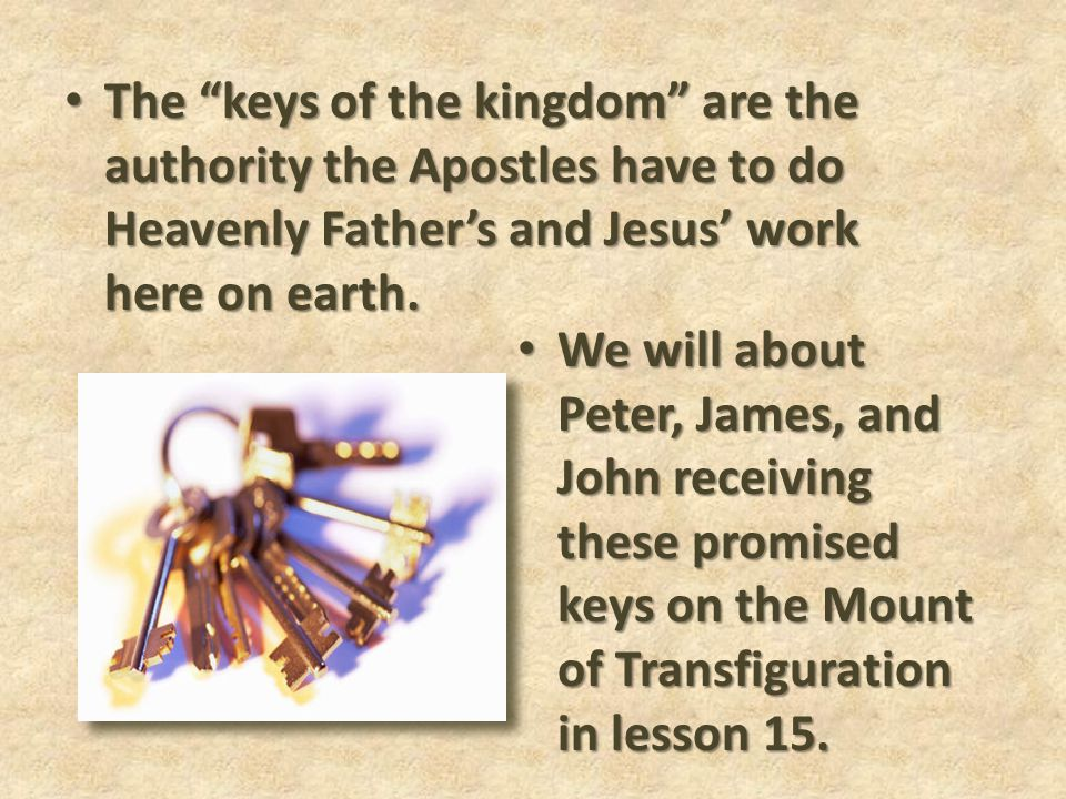 The keys of the kingdom are the authority the Apostles have to do Heavenly Father's and Jesus' work here on earth.